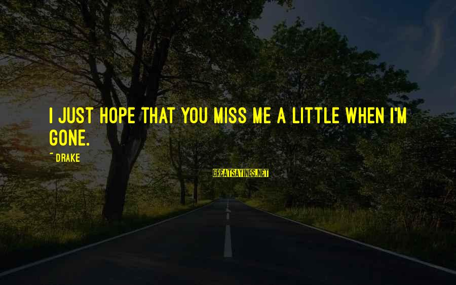You Missing Me Sayings By Drake: I just hope that you miss me a little when I'm gone.