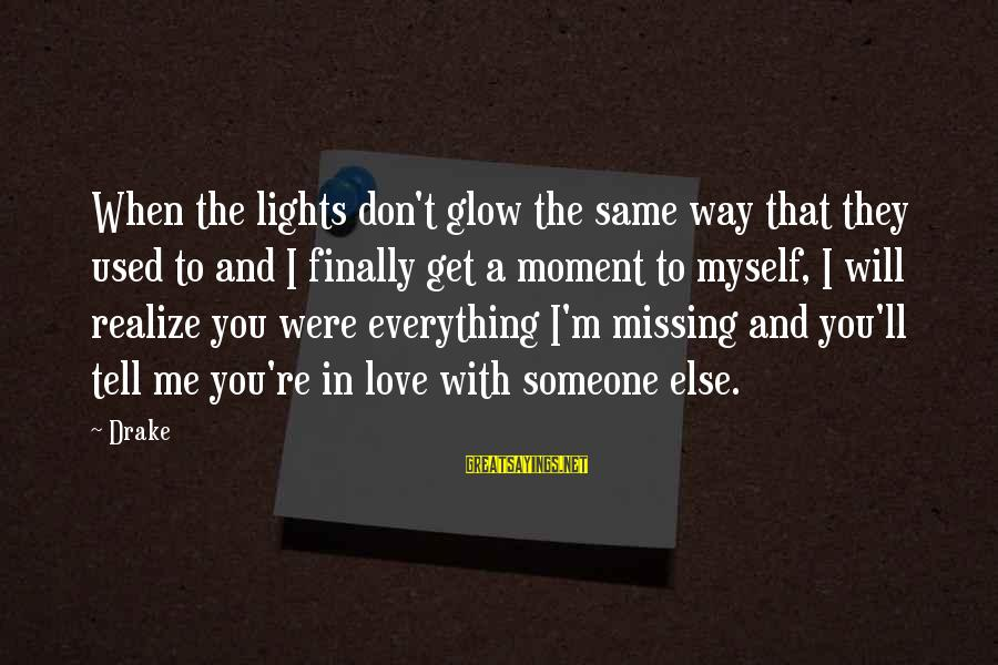 You Missing Me Sayings By Drake: When the lights don't glow the same way that they used to and I finally