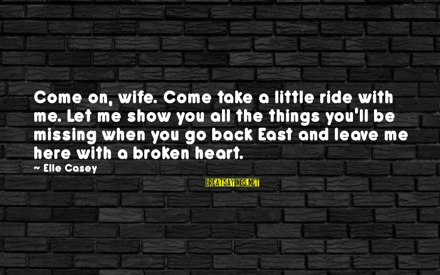 You Missing Me Sayings By Elle Casey: Come on, wife. Come take a little ride with me. Let me show you all