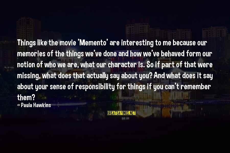 You Missing Me Sayings By Paula Hawkins: Things like the movie 'Memento' are interesting to me because our memories of the things
