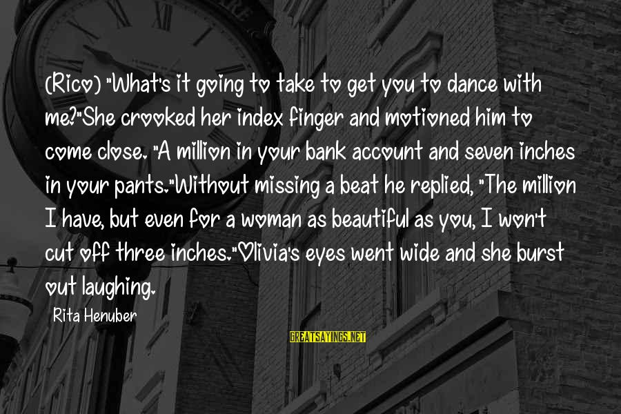 """You Missing Me Sayings By Rita Henuber: (Rico) """"What's it going to take to get you to dance with me?""""She crooked her"""