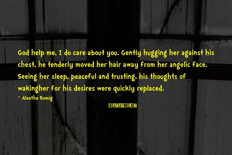 You Moved Away Sayings By Aleatha Romig: God help me, I do care about you. Gently hugging her against his chest, he