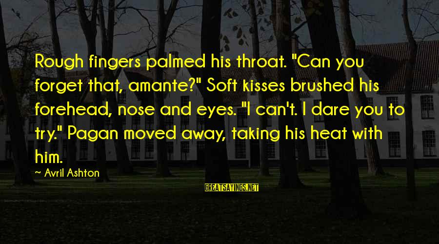 """You Moved Away Sayings By Avril Ashton: Rough fingers palmed his throat. """"Can you forget that, amante?"""" Soft kisses brushed his forehead,"""