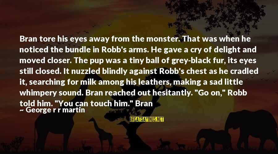 You Moved Away Sayings By George R R Martin: Bran tore his eyes away from the monster. That was when he noticed the bundle
