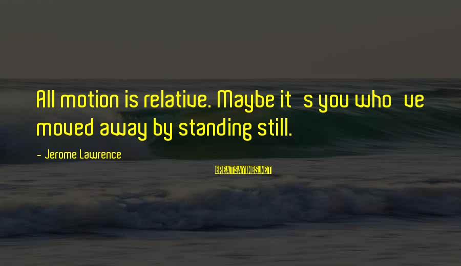 You Moved Away Sayings By Jerome Lawrence: All motion is relative. Maybe it's you who've moved away by standing still.