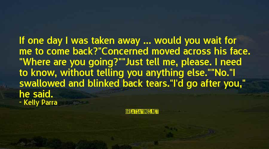 You Moved Away Sayings By Kelly Parra: If one day I was taken away ... would you wait for me to come