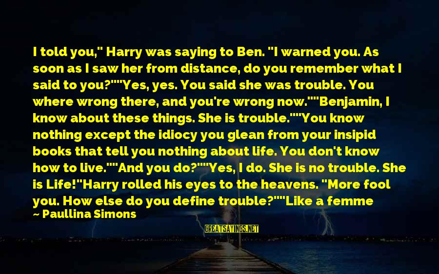 """You Moved Away Sayings By Paullina Simons: I told you,"""" Harry was saying to Ben. """"I warned you. As soon as I"""