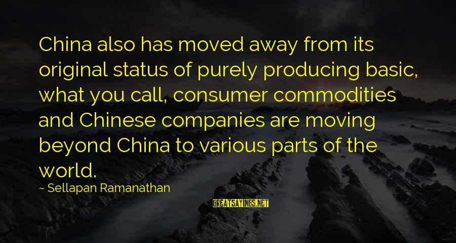 You Moved Away Sayings By Sellapan Ramanathan: China also has moved away from its original status of purely producing basic, what you