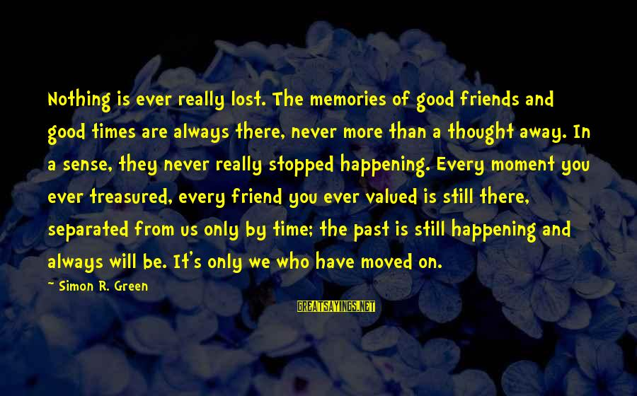 You Moved Away Sayings By Simon R. Green: Nothing is ever really lost. The memories of good friends and good times are always