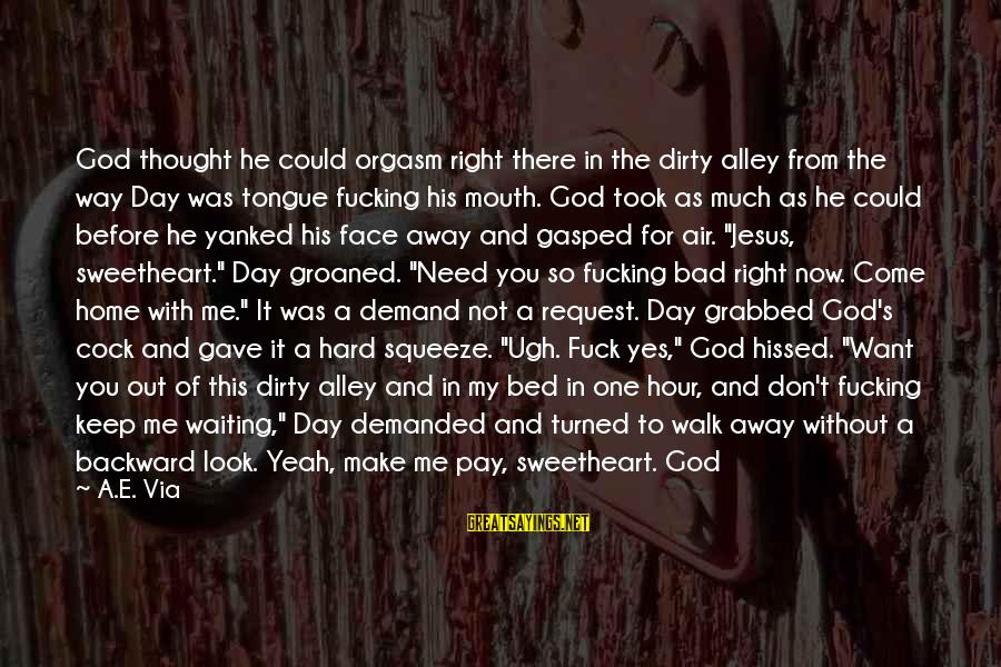 You Need Jesus Sayings By A.E. Via: God thought he could orgasm right there in the dirty alley from the way Day