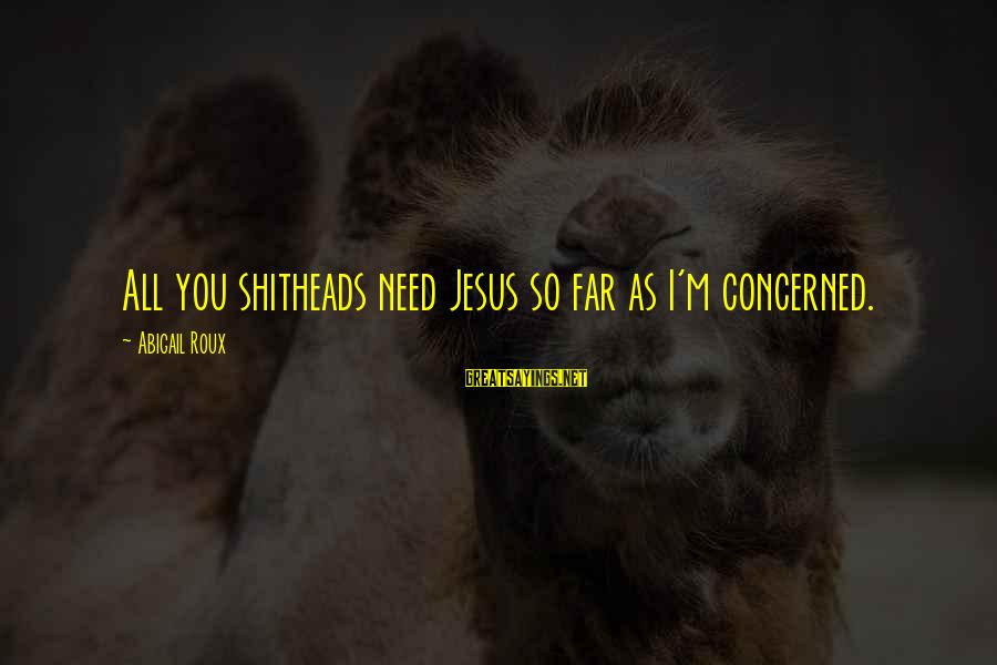 You Need Jesus Sayings By Abigail Roux: All you shitheads need Jesus so far as I'm concerned.