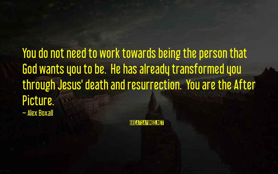 You Need Jesus Sayings By Alex Boxall: You do not need to work towards being the person that God wants you to