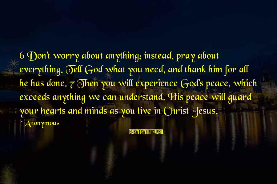 You Need Jesus Sayings By Anonymous: 6 Don't worry about anything; instead, pray about everything. Tell God what you need, and