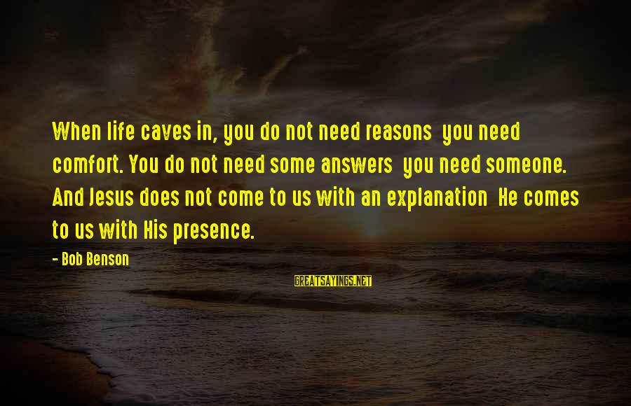 You Need Jesus Sayings By Bob Benson: When life caves in, you do not need reasons you need comfort. You do not