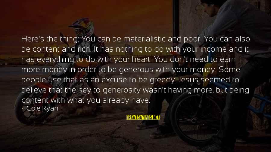 You Need Jesus Sayings By Cole Ryan: Here's the thing: You can be materialistic and poor. You can also be content and