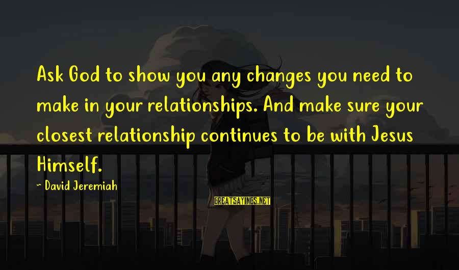 You Need Jesus Sayings By David Jeremiah: Ask God to show you any changes you need to make in your relationships. And