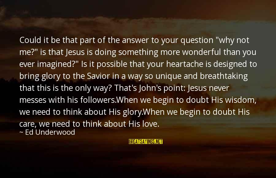 """You Need Jesus Sayings By Ed Underwood: Could it be that part of the answer to your question """"why not me?"""" is"""