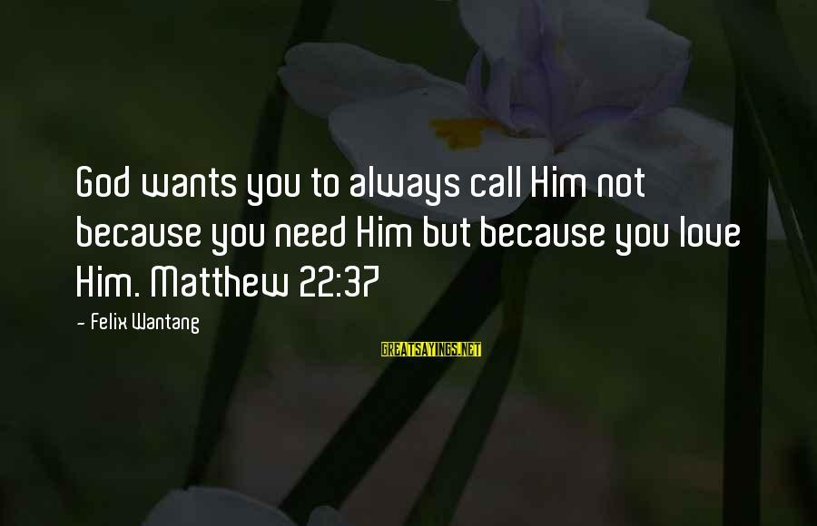 You Need Jesus Sayings By Felix Wantang: God wants you to always call Him not because you need Him but because you