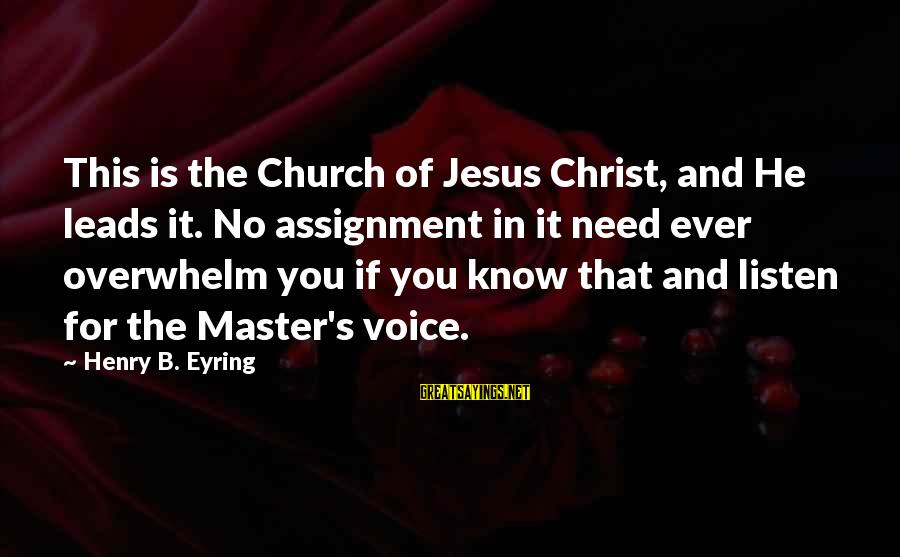 You Need Jesus Sayings By Henry B. Eyring: This is the Church of Jesus Christ, and He leads it. No assignment in it