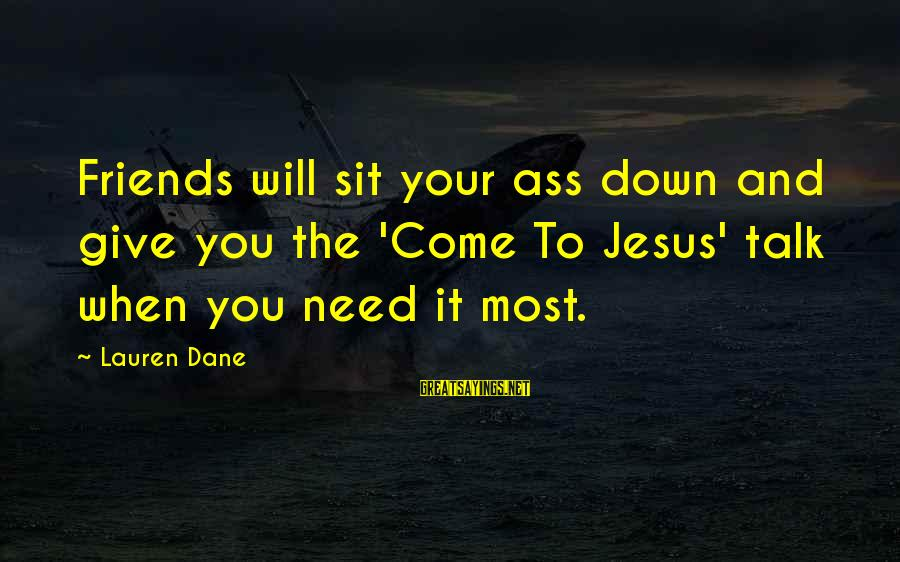 You Need Jesus Sayings By Lauren Dane: Friends will sit your ass down and give you the 'Come To Jesus' talk when