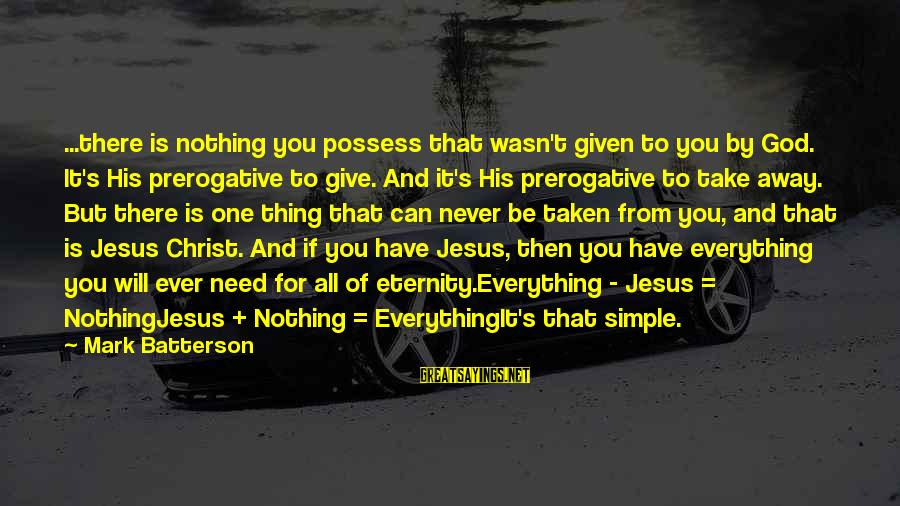 You Need Jesus Sayings By Mark Batterson: ...there is nothing you possess that wasn't given to you by God. It's His prerogative