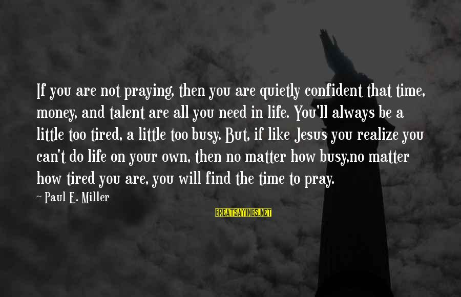 You Need Jesus Sayings By Paul E. Miller: If you are not praying, then you are quietly confident that time, money, and talent