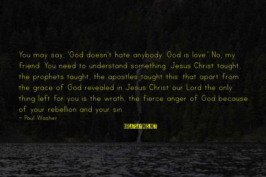 You Need Jesus Sayings By Paul Washer: You may say, 'God doesn't hate anybody. God is love.' No, my friend. You need
