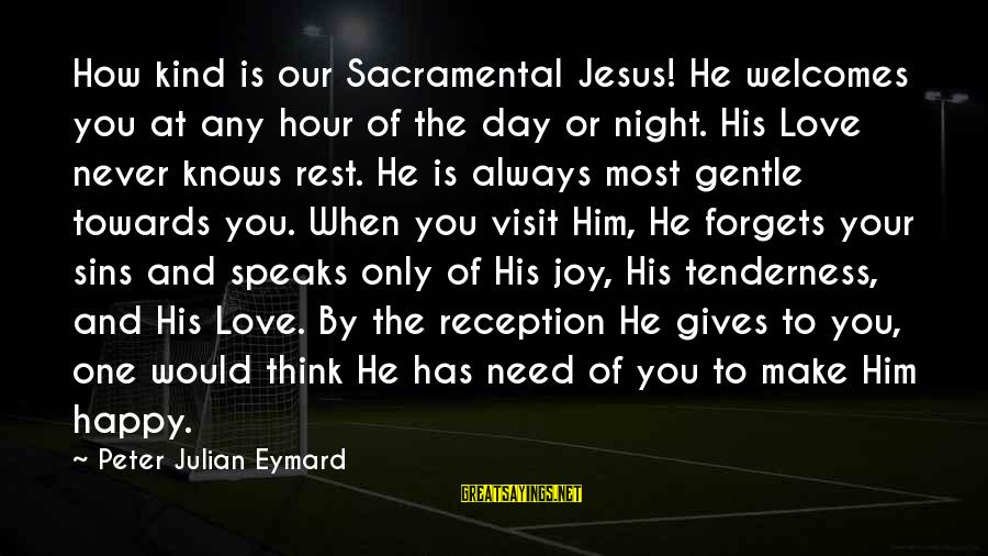 You Need Jesus Sayings By Peter Julian Eymard: How kind is our Sacramental Jesus! He welcomes you at any hour of the day