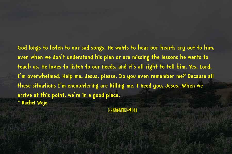 You Need Jesus Sayings By Rachel Wojo: God longs to listen to our sad songs. He wants to hear our hearts cry