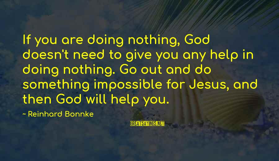 You Need Jesus Sayings By Reinhard Bonnke: If you are doing nothing, God doesn't need to give you any help in doing