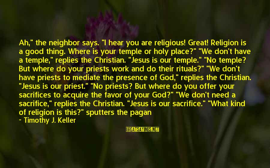 """You Need Jesus Sayings By Timothy J. Keller: Ah,"""" the neighbor says. """"I hear you are religious! Great! Religion is a good thing."""