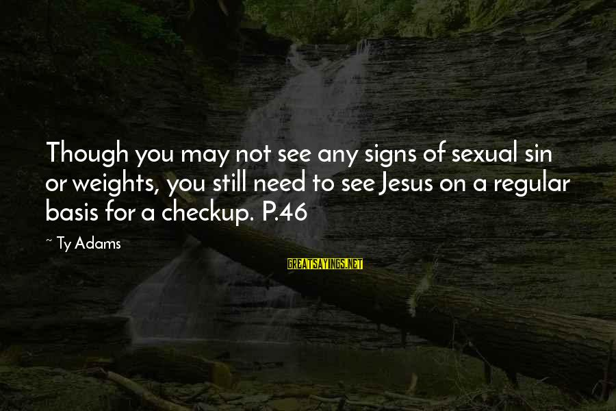 You Need Jesus Sayings By Ty Adams: Though you may not see any signs of sexual sin or weights, you still need