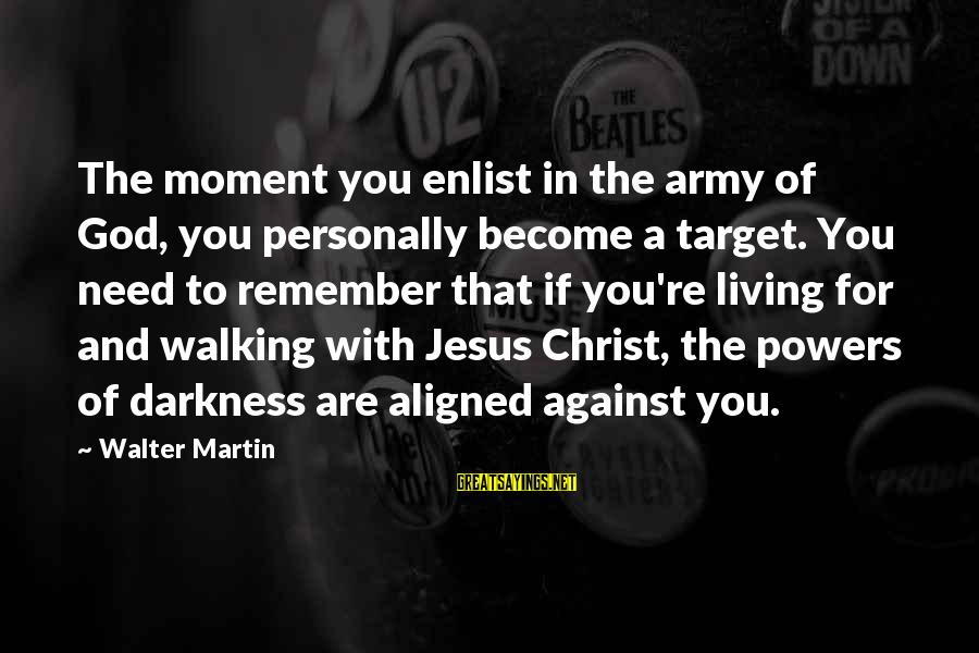 You Need Jesus Sayings By Walter Martin: The moment you enlist in the army of God, you personally become a target. You
