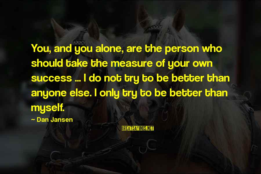 You Not Better Than Anyone Else Sayings By Dan Jansen: You, and you alone, are the person who should take the measure of your own