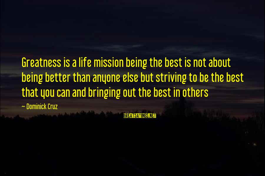You Not Better Than Anyone Else Sayings By Dominick Cruz: Greatness is a life mission being the best is not about being better than anyone