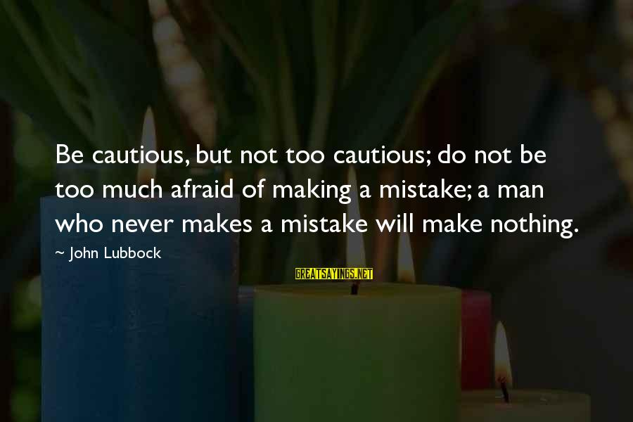 You Not Bout That Life Sayings By John Lubbock: Be cautious, but not too cautious; do not be too much afraid of making a