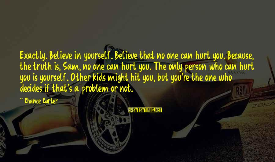 You Only Hurt Yourself Sayings By Chance Carter: Exactly. Believe in yourself. Believe that no one can hurt you. Because, the truth is,