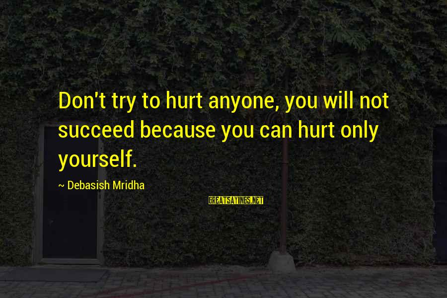You Only Hurt Yourself Sayings By Debasish Mridha: Don't try to hurt anyone, you will not succeed because you can hurt only yourself.