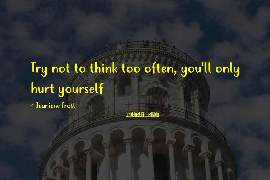 You Only Hurt Yourself Sayings By Jeaniene Frost: Try not to think too often, you'll only hurt yourself