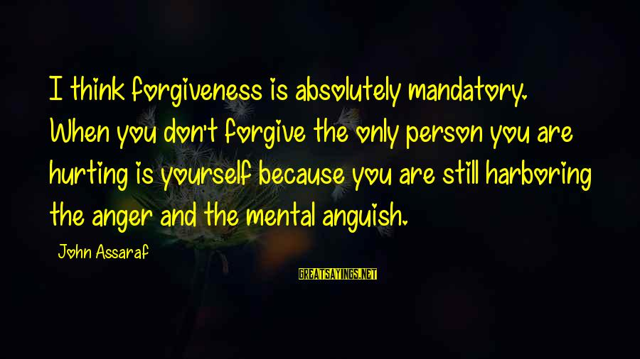 You Only Hurt Yourself Sayings By John Assaraf: I think forgiveness is absolutely mandatory. When you don't forgive the only person you are