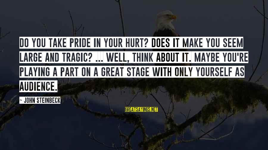 You Only Hurt Yourself Sayings By John Steinbeck: Do you take pride in your hurt? Does it make you seem large and tragic?