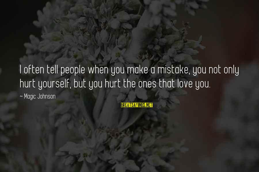 You Only Hurt Yourself Sayings By Magic Johnson: I often tell people when you make a mistake, you not only hurt yourself, but