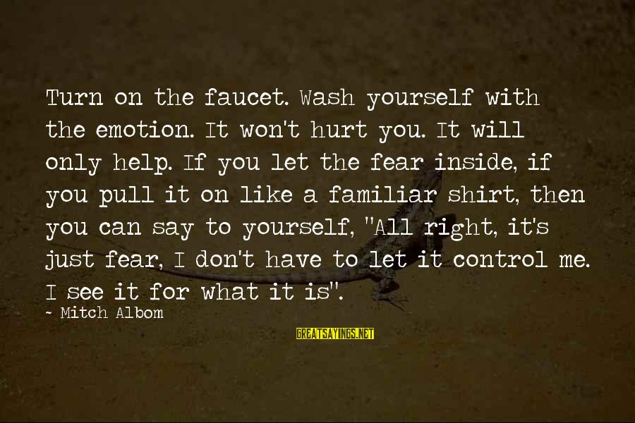 You Only Hurt Yourself Sayings By Mitch Albom: Turn on the faucet. Wash yourself with the emotion. It won't hurt you. It will