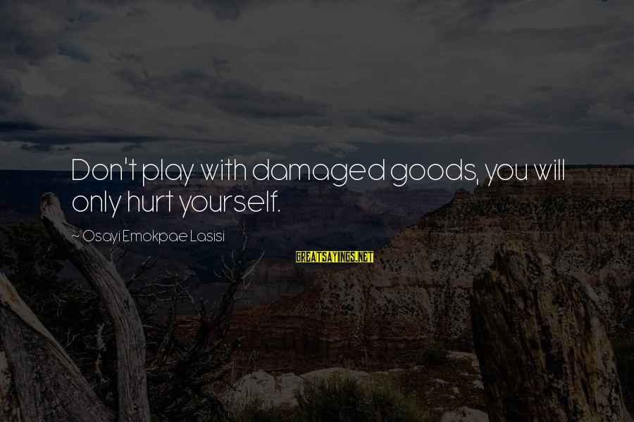 You Only Hurt Yourself Sayings By Osayi Emokpae Lasisi: Don't play with damaged goods, you will only hurt yourself.