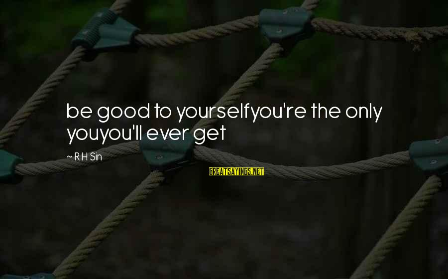 You Only Hurt Yourself Sayings By R H Sin: be good to yourselfyou're the only youyou'll ever get