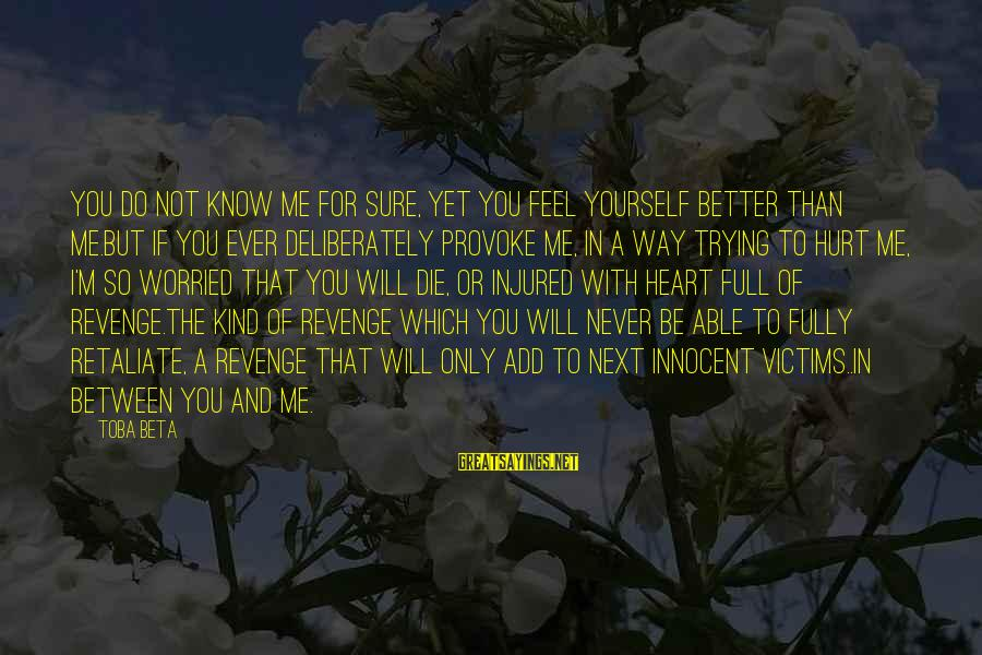 You Only Hurt Yourself Sayings By Toba Beta: You do not know me for sure, yet you feel yourself better than me.But if