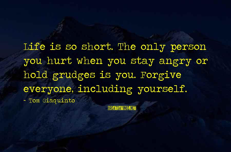 You Only Hurt Yourself Sayings By Tom Giaquinto: Life is so short. The only person you hurt when you stay angry or hold