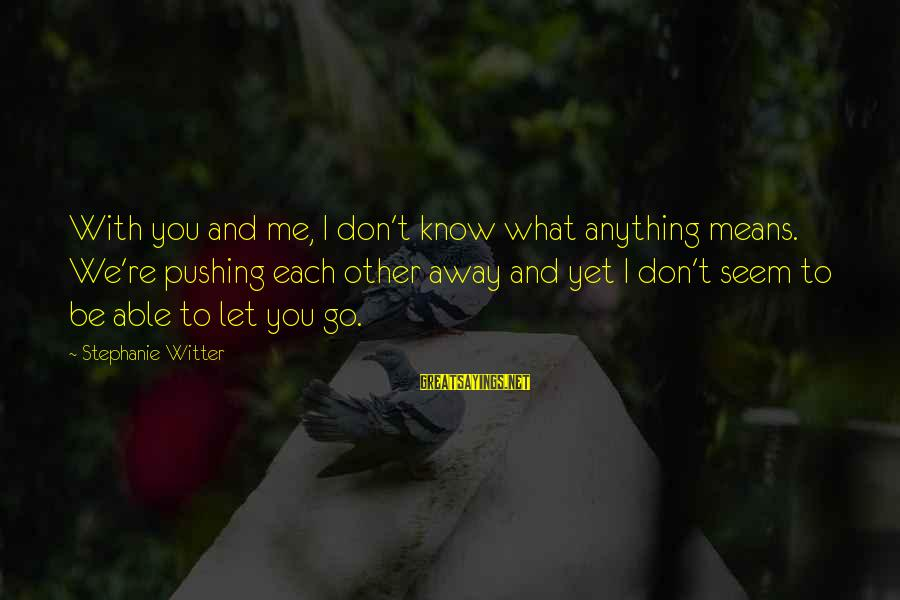 You Pushing Me Away Sayings By Stephanie Witter: With you and me, I don't know what anything means. We're pushing each other away