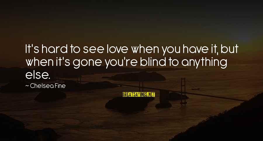 You Re Gone Sayings By Chelsea Fine: It's hard to see love when you have it, but when it's gone you're blind