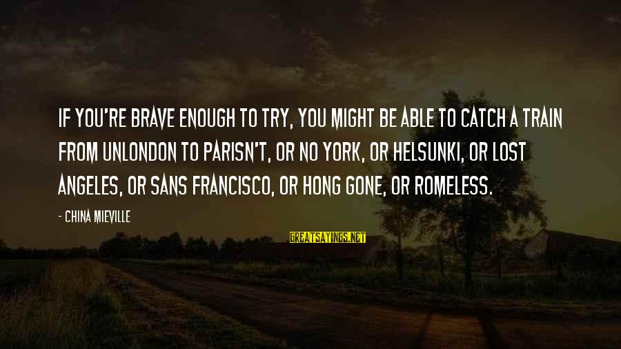 You Re Gone Sayings By China Mieville: If you're brave enough to try, you might be able to catch a train from